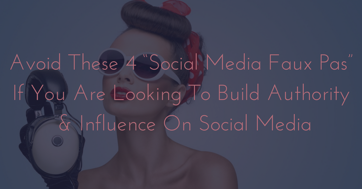 "Avoid These 4 ""Social Media Faux Pas"" If You Are Looking To Build Authority And Influence On Social Media"
